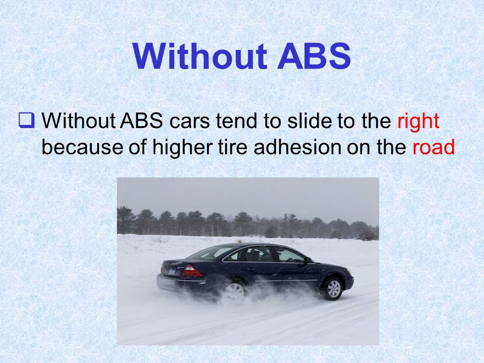Without ABS Without ABS cars tend to slide to the right because of higher tire adhesion on the road