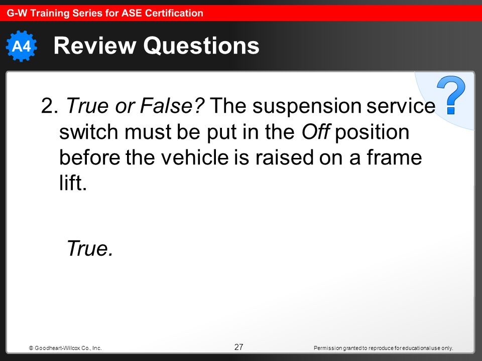 Review Questions 2. True or False The suspension service switch must be put in the Off position before the vehicle is raised on a frame lift.