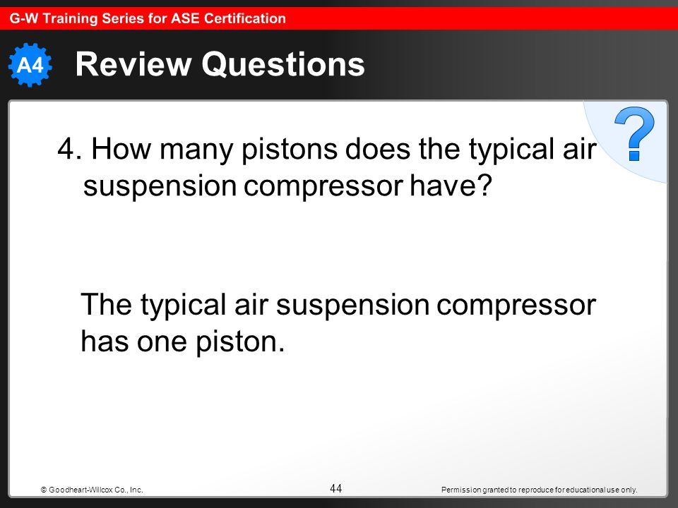 Review Questions 4. How many pistons does the typical air suspension compressor have The typical air suspension compressor has one piston.