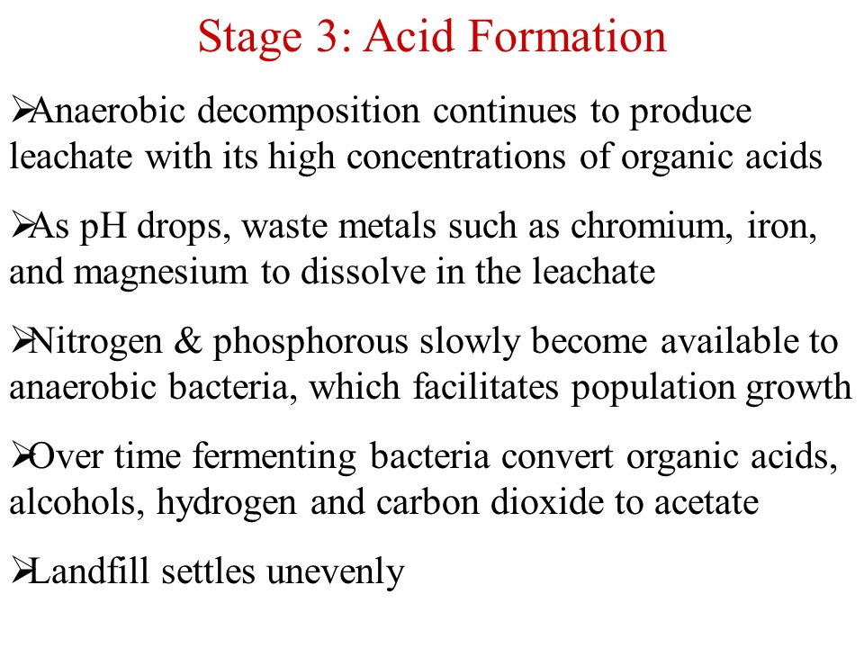 Stage 3: Acid Formation Anaerobic decomposition continues to produce leachate with its high concentrations of organic acids.