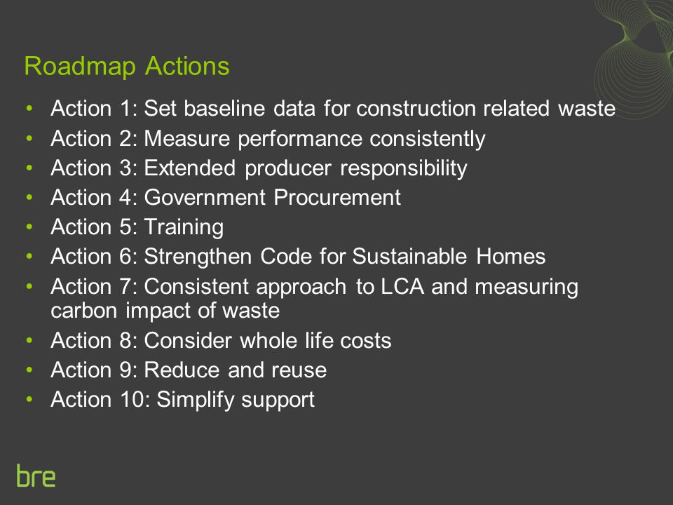 Roadmap Actions Action 1: Set baseline data for construction related waste. Action 2: Measure performance consistently.