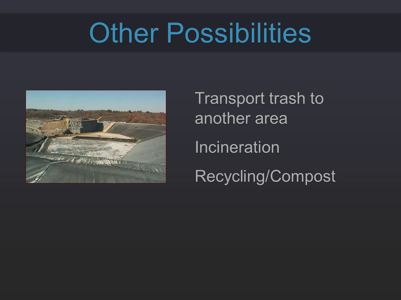 Other Possibilities Transport trash to another area Incineration