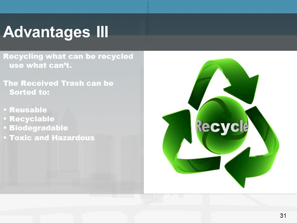 Advantages III Recycling what can be recycled use what can't.