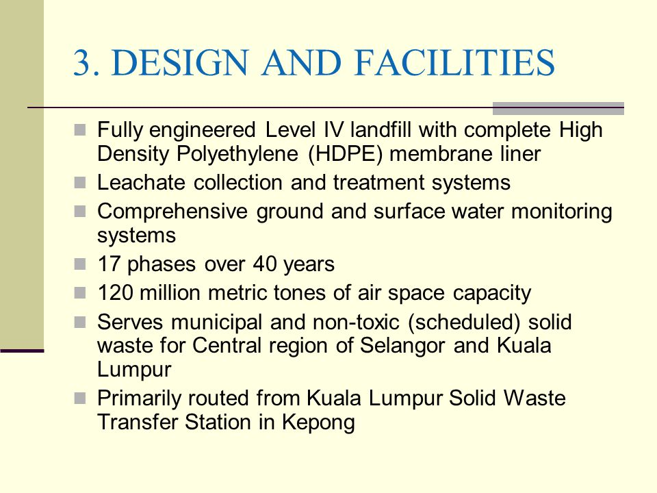 3. DESIGN AND FACILITIES Fully engineered Level IV landfill with complete High Density Polyethylene (HDPE) membrane liner.