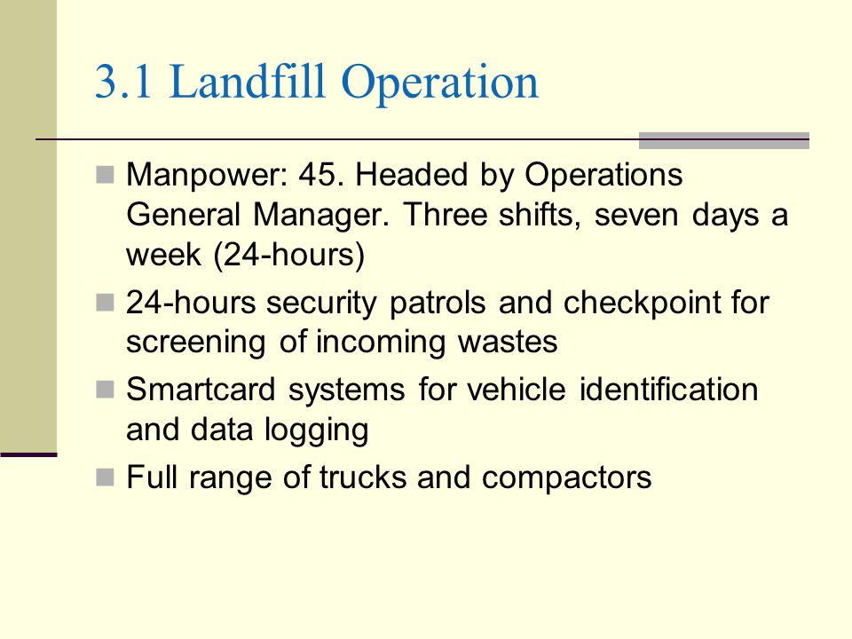 3.1 Landfill Operation Manpower: 45. Headed by Operations General Manager. Three shifts, seven days a week (24-hours)