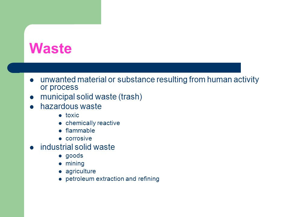 Waste unwanted material or substance resulting from human activity or process. municipal solid waste (trash)