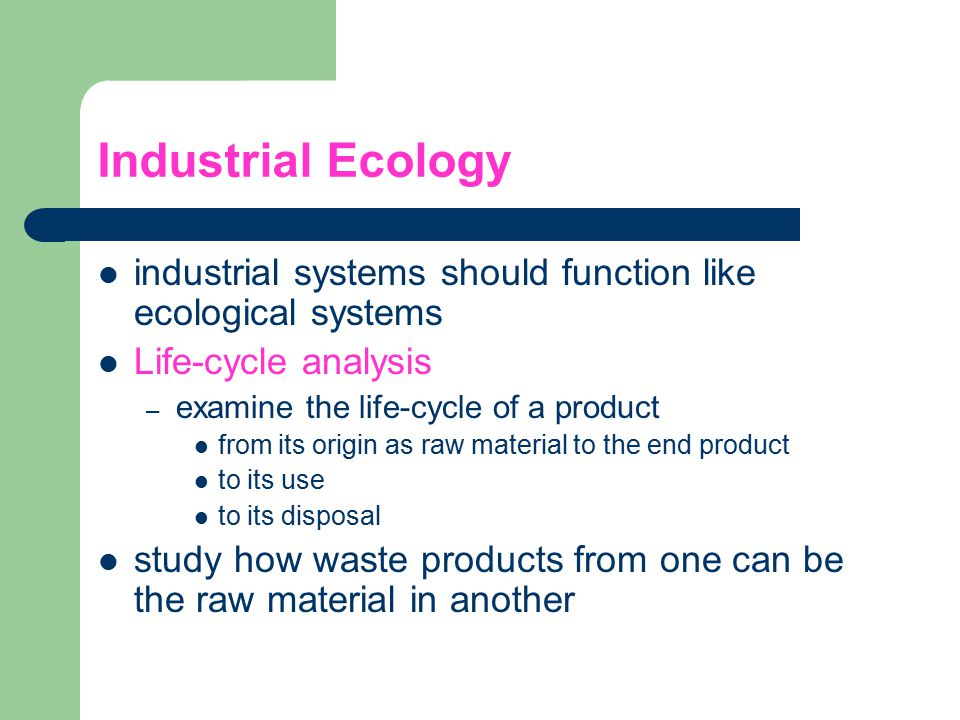 Industrial Ecology industrial systems should function like ecological systems. Life-cycle analysis.