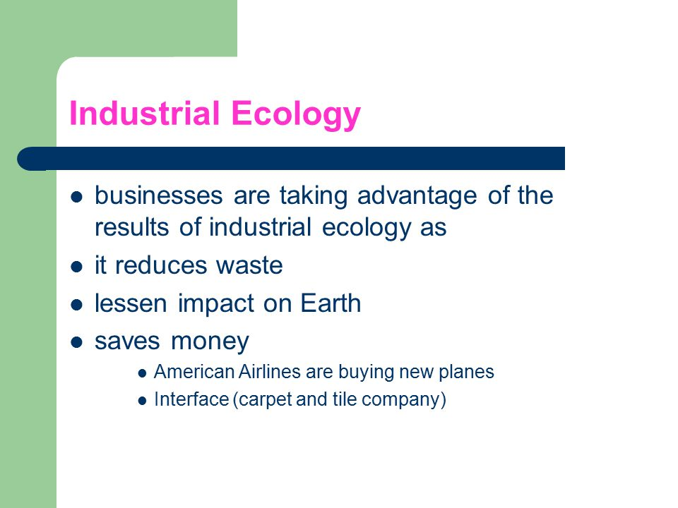 Industrial Ecology businesses are taking advantage of the results of industrial ecology as. it reduces waste.