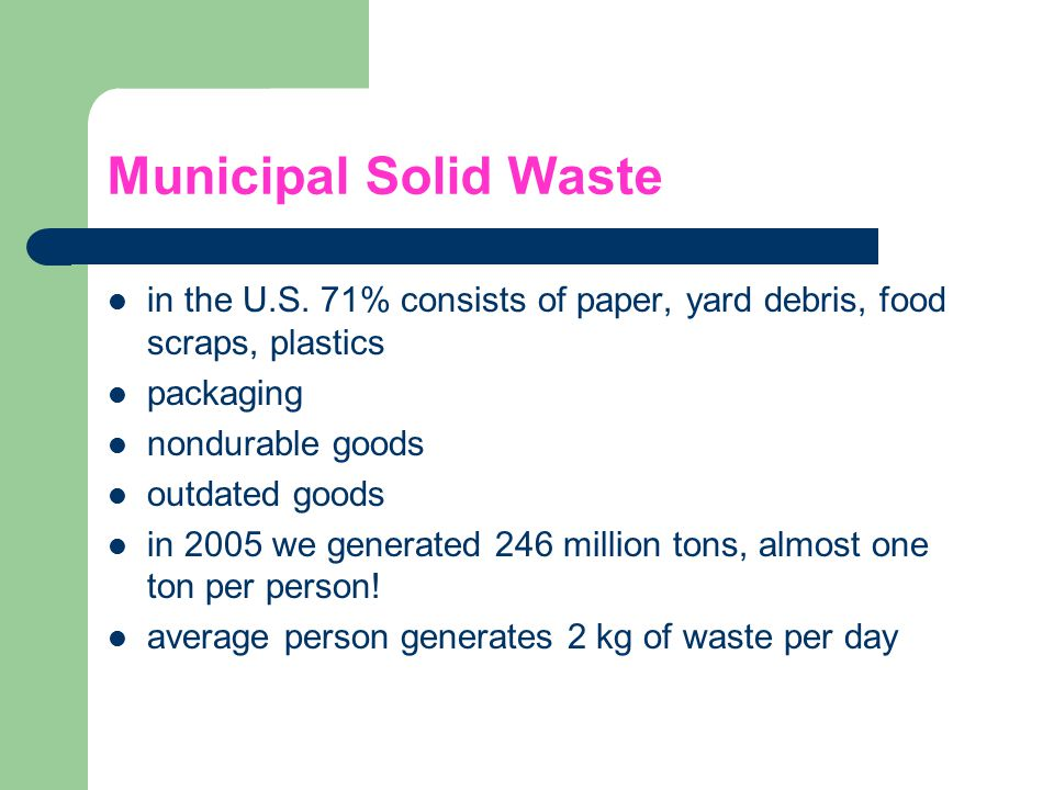 Municipal Solid Waste in the U.S. 71% consists of paper, yard debris, food scraps, plastics. packaging.