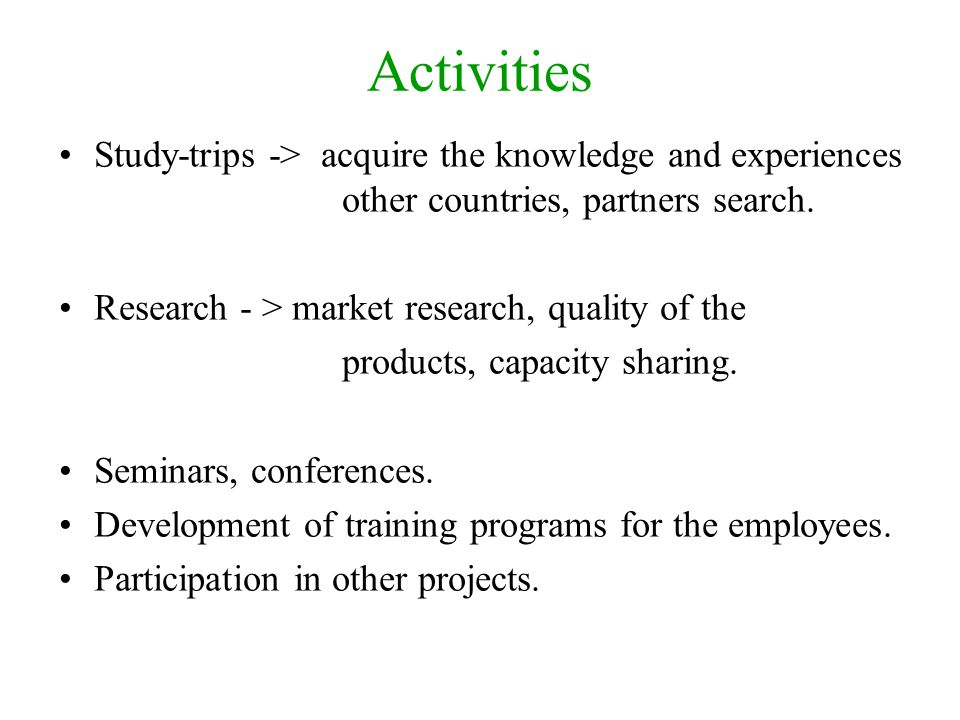 Activities Study-trips -> acquire the knowledge and experiences other countries, partners search.