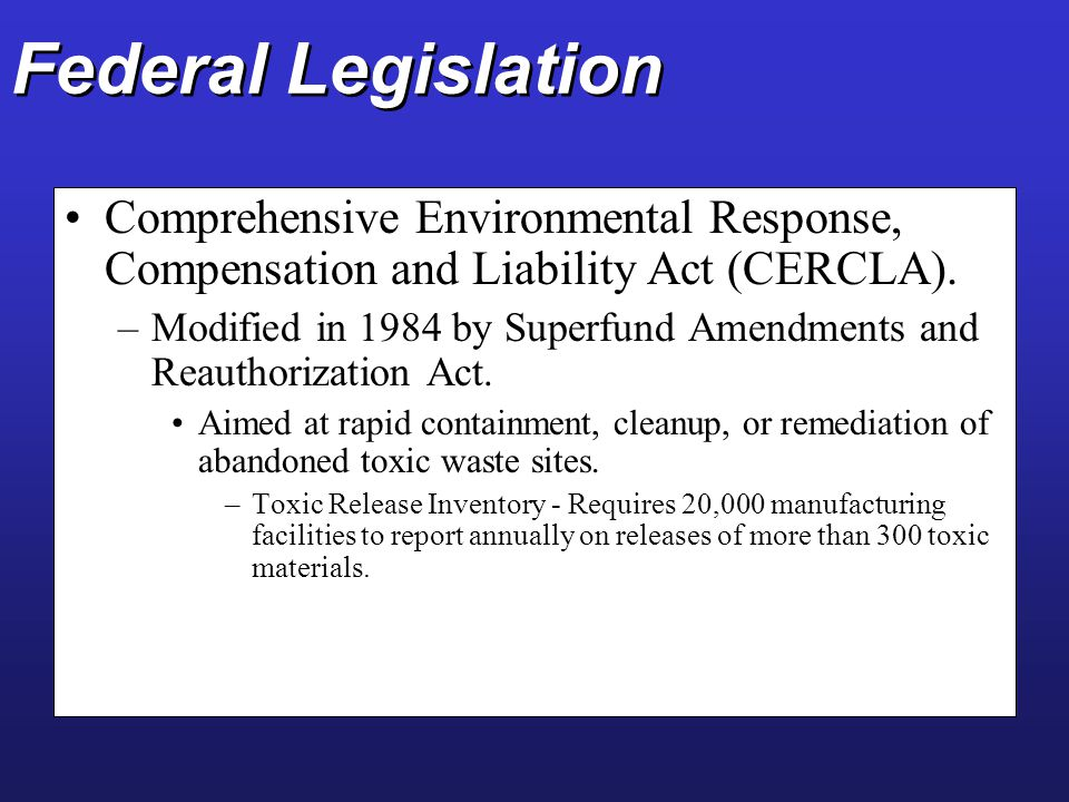 Federal Legislation Comprehensive Environmental Response, Compensation and Liability Act (CERCLA).