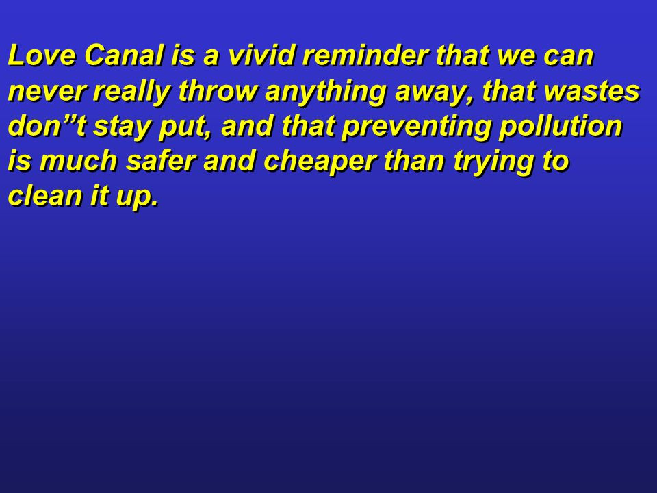 Love Canal is a vivid reminder that we can never really throw anything away, that wastes don t stay put, and that preventing pollution is much safer and cheaper than trying to clean it up.