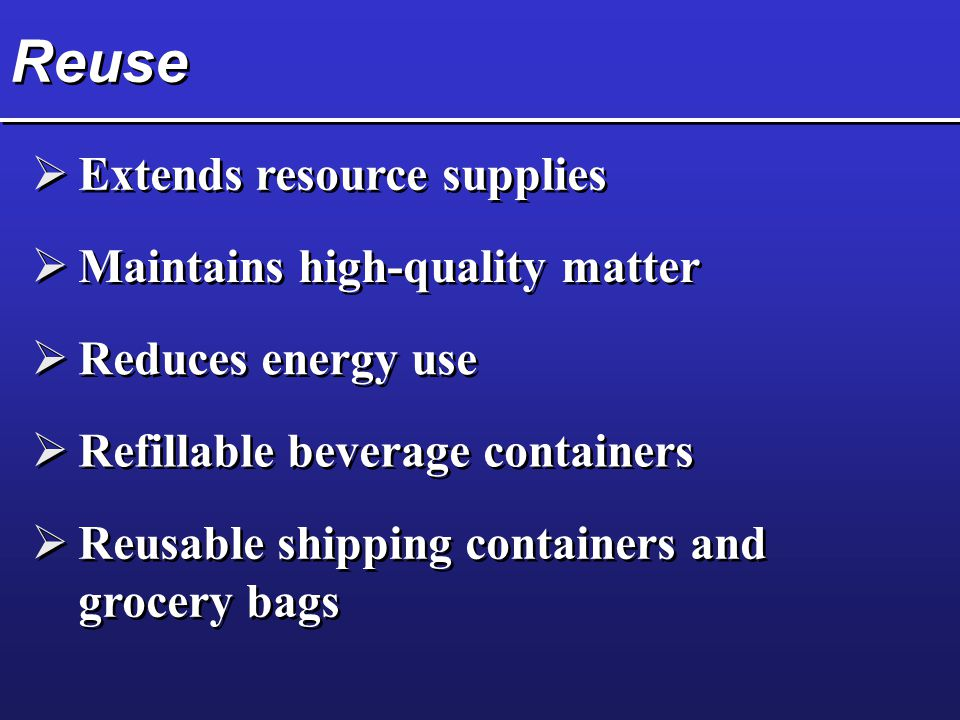 Reuse Extends resource supplies Maintains high-quality matter