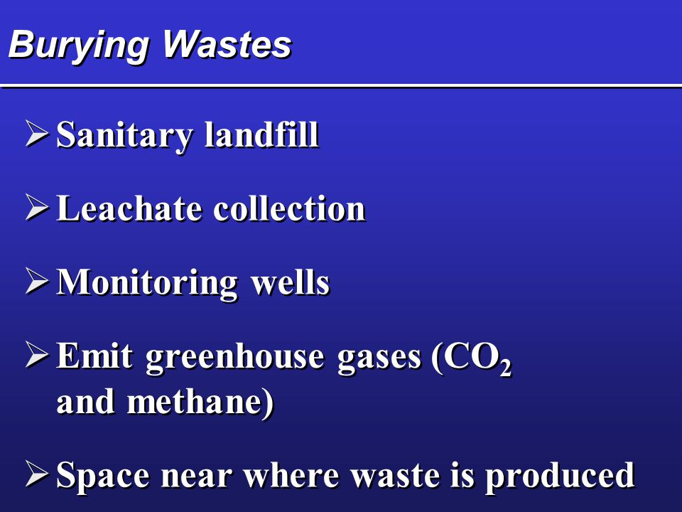 Burying Wastes Sanitary landfill. Leachate collection. Monitoring wells. Emit greenhouse gases (CO2 and methane)