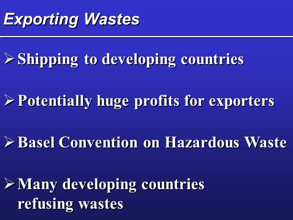 Exporting Wastes Shipping to developing countries. Potentially huge profits for exporters. Basel Convention on Hazardous Waste.