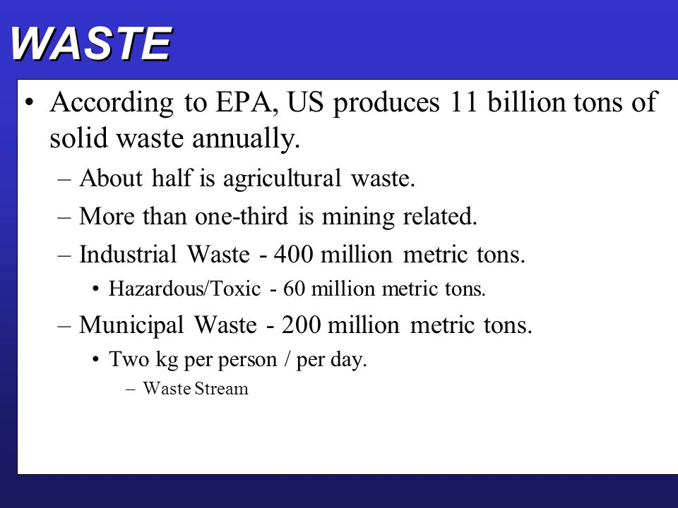 WASTE According to EPA, US produces 11 billion tons of solid waste annually. About half is agricultural waste.
