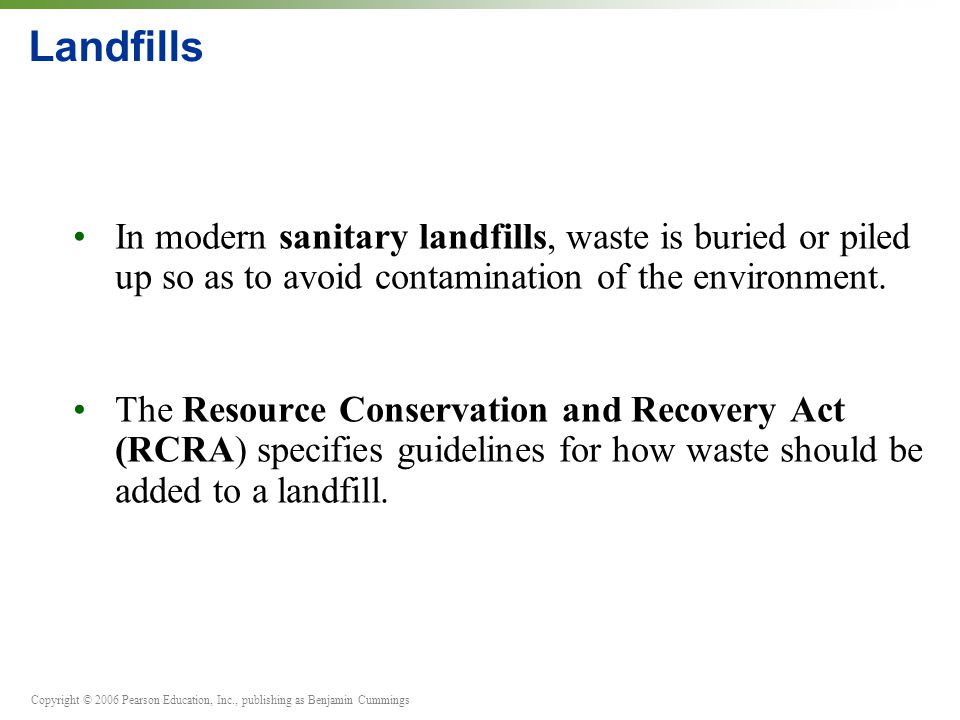 Landfills • In modern sanitary landfills, waste is buried or piled up so as to avoid contamination of the environment.