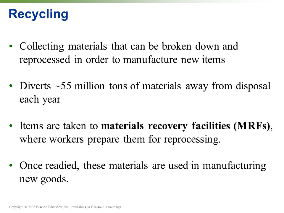 Recycling Collecting materials that can be broken down and reprocessed in order to manufacture new items.