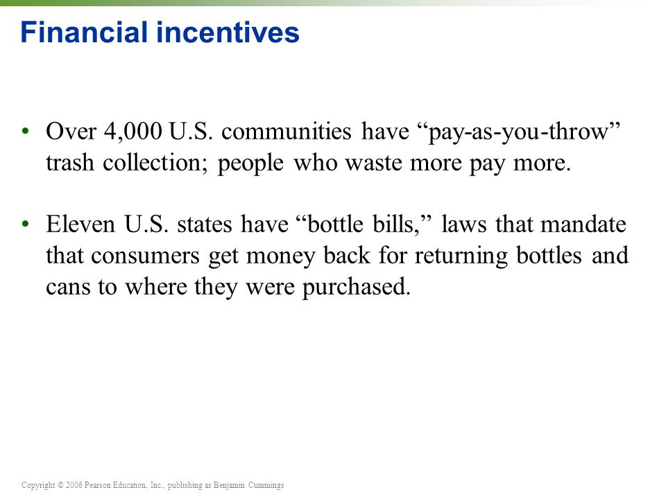 Financial incentives Over 4,000 U.S. communities have pay-as-you-throw trash collection; people who waste more pay more.