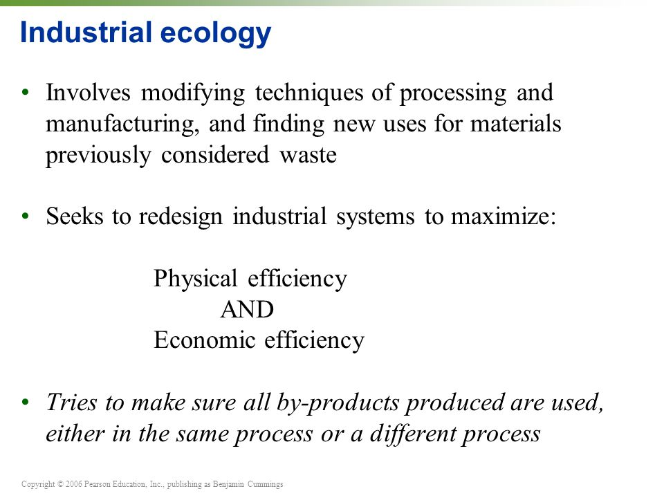 Industrial ecology Involves modifying techniques of processing and manufacturing, and finding new uses for materials previously considered waste.