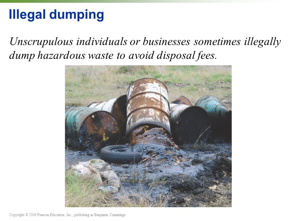 Illegal dumping Unscrupulous individuals or businesses sometimes illegally dump hazardous waste to avoid disposal fees.