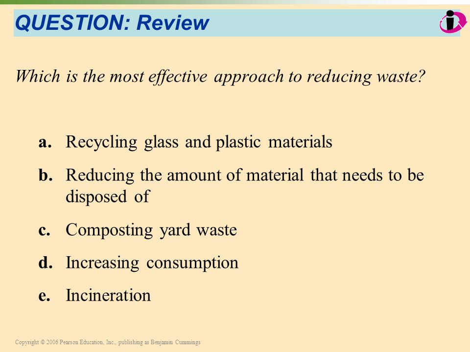 QUESTION: Review Which is the most effective approach to reducing waste a. Recycling glass and plastic materials.