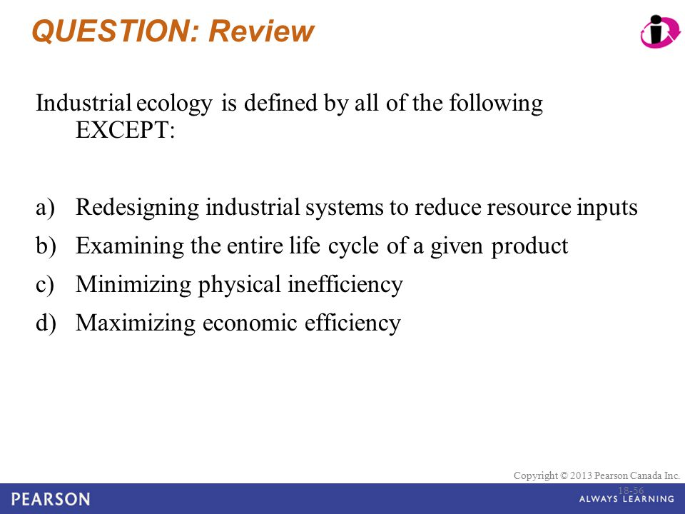 QUESTION: Review Industrial ecology is defined by all of the following EXCEPT: Redesigning industrial systems to reduce resource inputs.