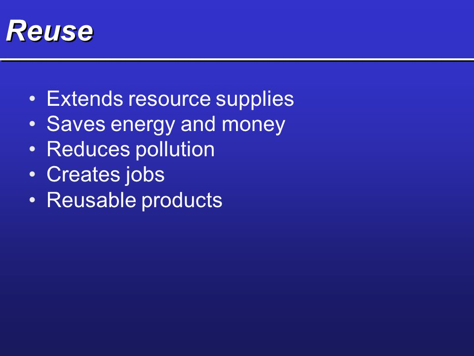 Reuse Extends resource supplies Saves energy and money