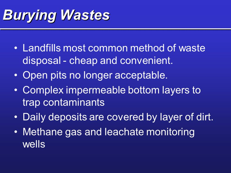 Burying Wastes Landfills most common method of waste disposal - cheap and convenient. Open pits no longer acceptable.