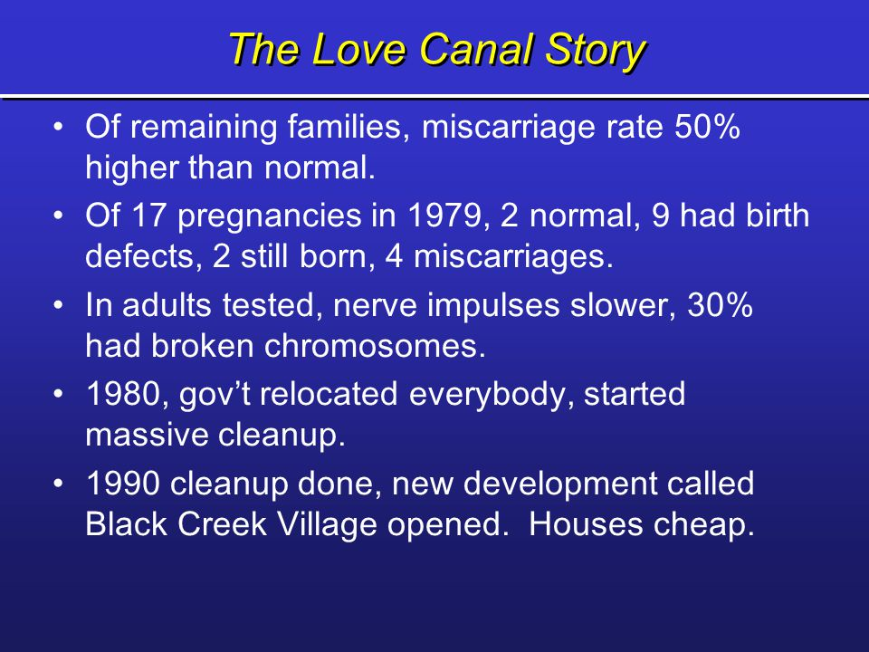 The Love Canal Story Of remaining families, miscarriage rate 50% higher than normal.
