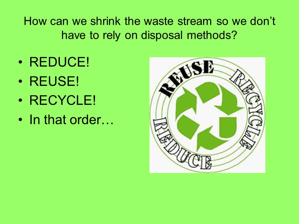 REDUCE! REUSE! RECYCLE! In that order…
