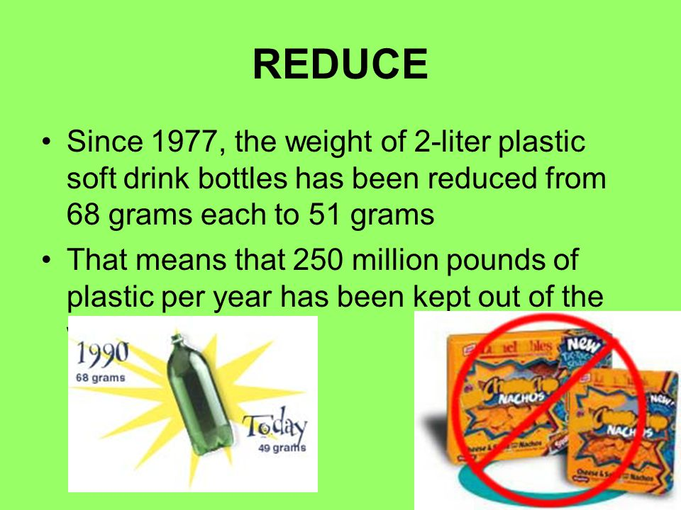 REDUCE Since 1977, the weight of 2-liter plastic soft drink bottles has been reduced from 68 grams each to 51 grams.