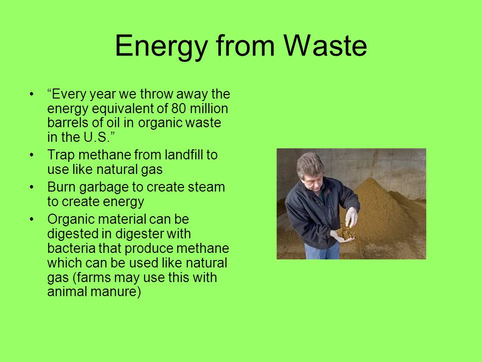 Energy from Waste Every year we throw away the energy equivalent of 80 million barrels of oil in organic waste in the U.S.