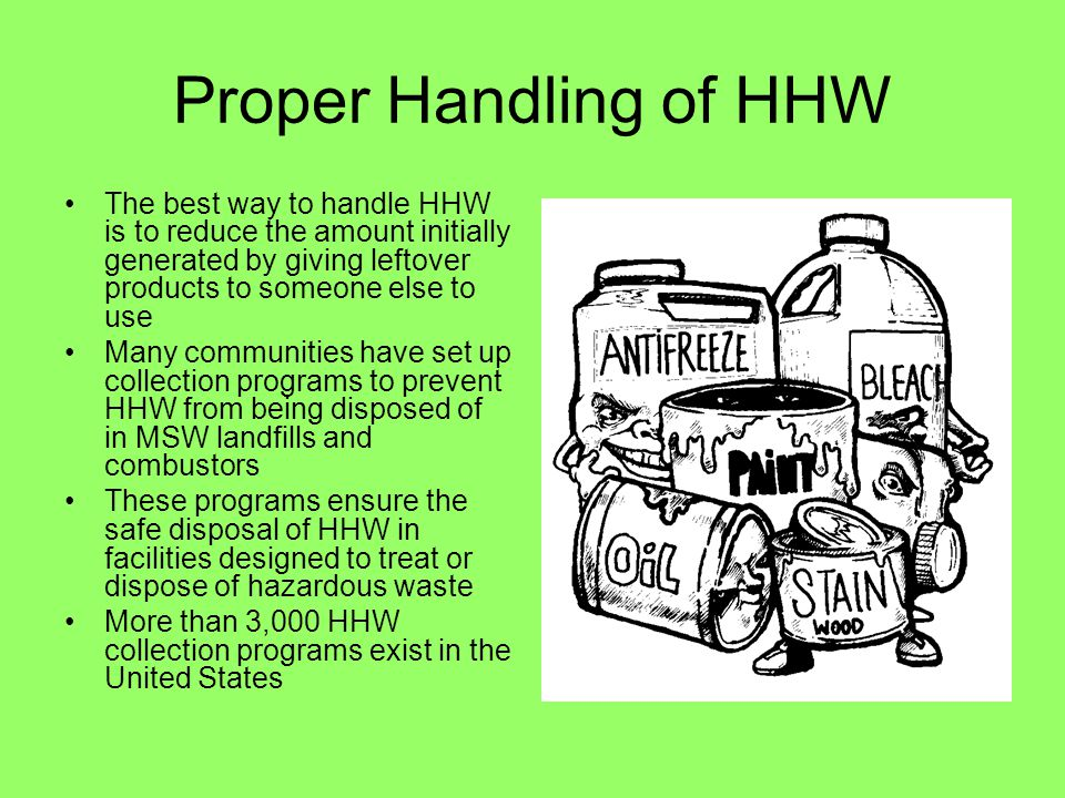 Proper Handling of HHW The best way to handle HHW is to reduce the amount initially generated by giving leftover products to someone else to use.