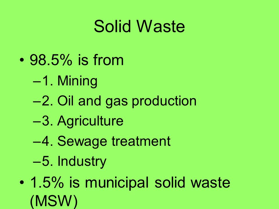 Solid Waste 98.5% is from 1.5% is municipal solid waste (MSW)