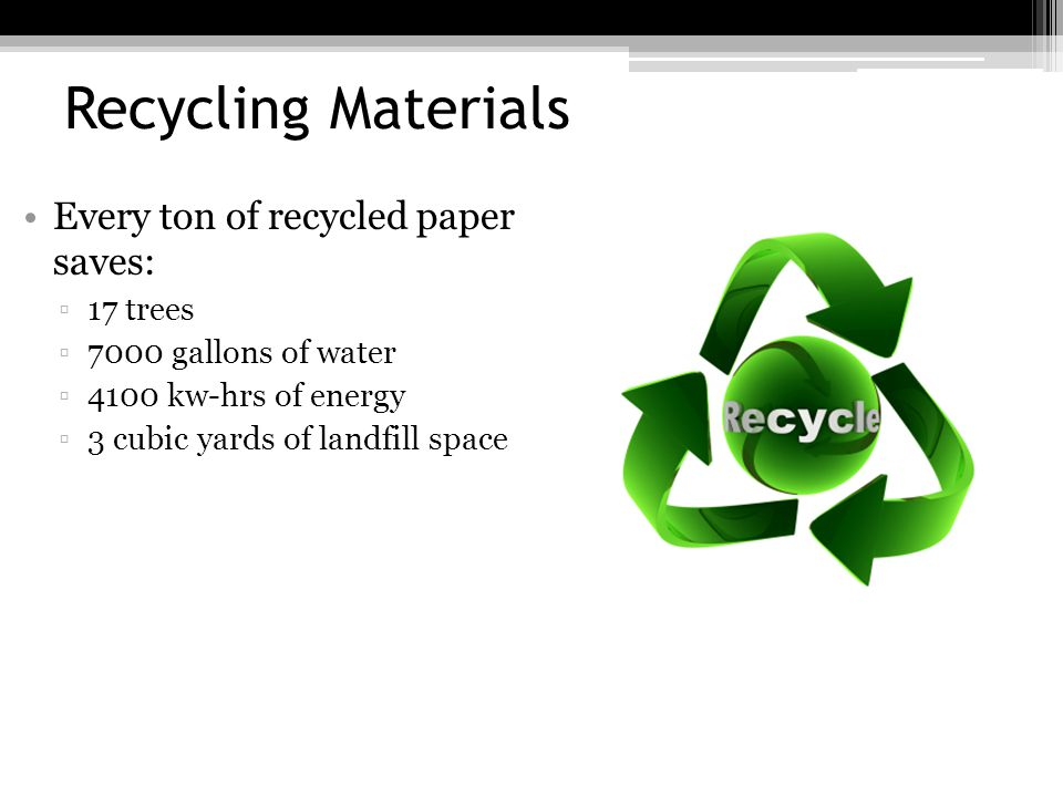 Recycling Materials Every ton of recycled paper saves: 17 trees