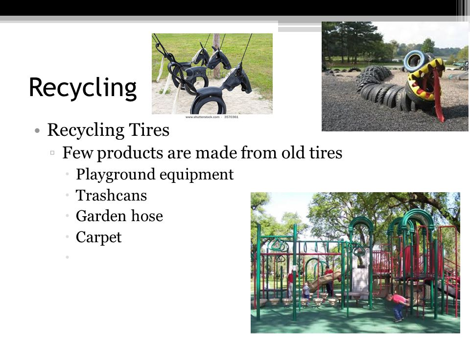 Recycling Recycling Tires Few products are made from old tires