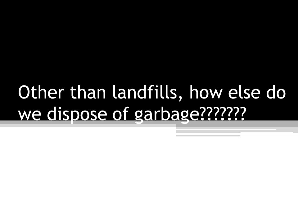Other than landfills, how else do we dispose of garbage