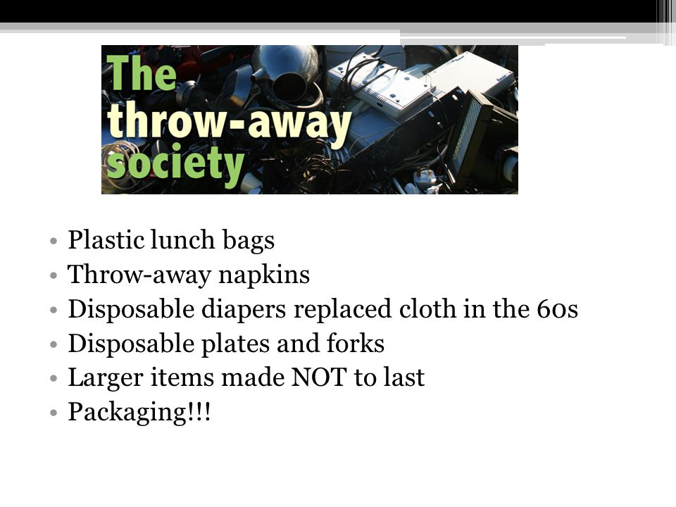 Plastic lunch bags Throw-away napkins. Disposable diapers replaced cloth in the 60s. Disposable plates and forks.