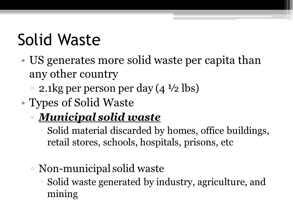 Solid Waste US generates more solid waste per capita than any other country. 2.1kg per person per day (4 ½ lbs)