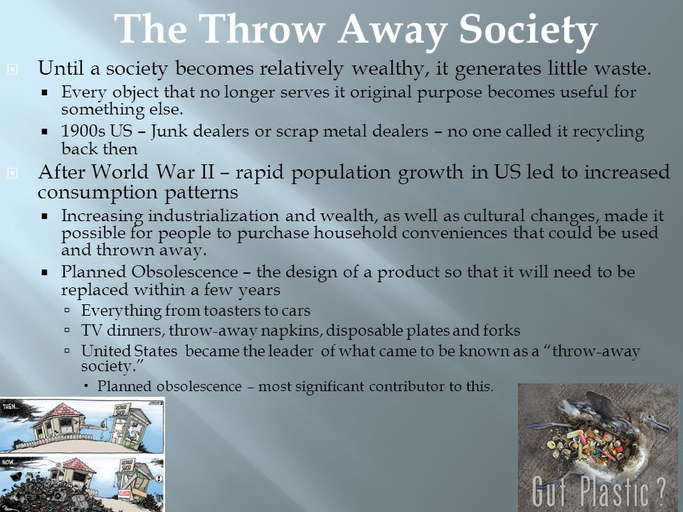 The Throw Away Society Until a society becomes relatively wealthy, it generates little waste.