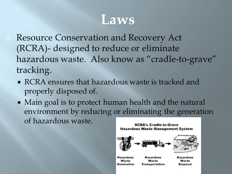 Laws Resource Conservation and Recovery Act (RCRA)- designed to reduce or eliminate hazardous waste. Also know as cradle-to-grave tracking.