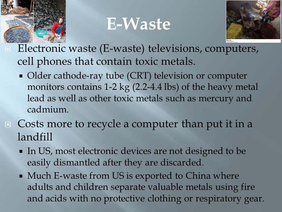 E-Waste Electronic waste (E-waste) televisions, computers, cell phones that contain toxic metals.