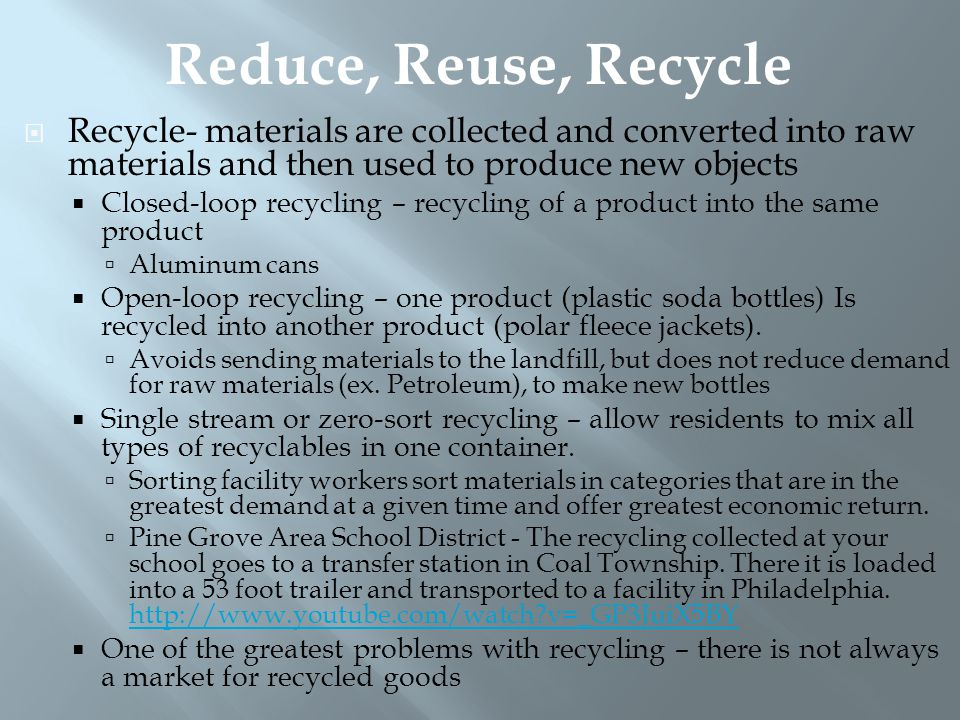 Reduce, Reuse, Recycle Recycle- materials are collected and converted into raw materials and then used to produce new objects.