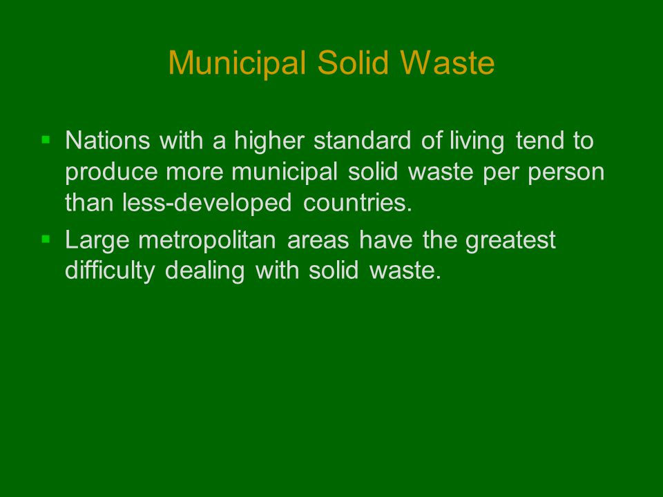 Municipal Solid Waste Nations with a higher standard of living tend to produce more municipal solid waste per person than less-developed countries.