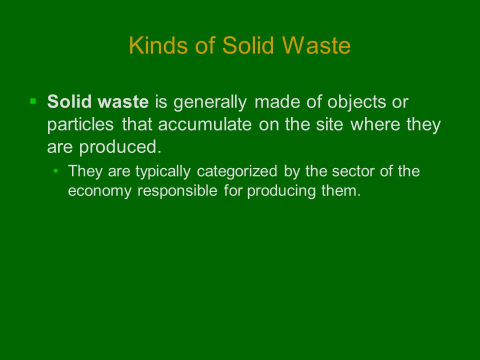Kinds of Solid Waste Solid waste is generally made of objects or particles that accumulate on the site where they are produced.