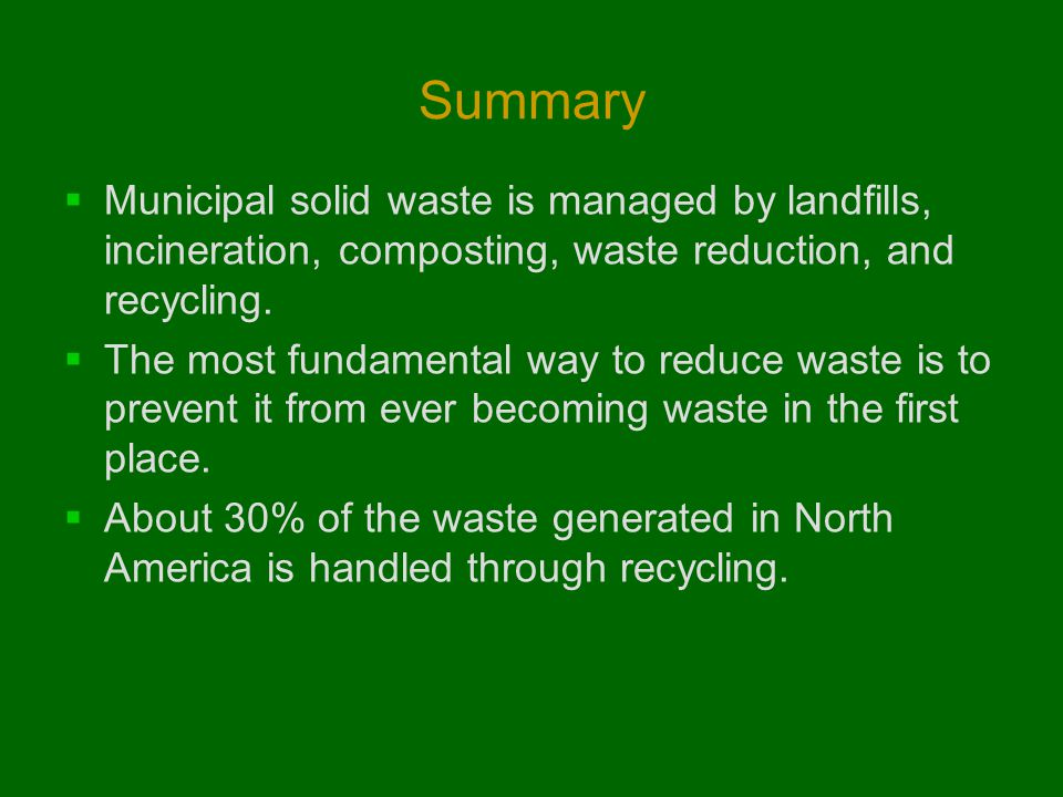 Summary Municipal solid waste is managed by landfills, incineration, composting, waste reduction, and recycling.