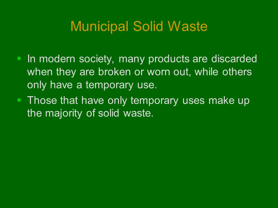 Municipal Solid Waste In modern society, many products are discarded when they are broken or worn out, while others only have a temporary use.