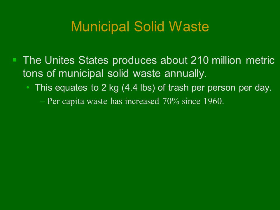 Municipal Solid Waste The Unites States produces about 210 million metric tons of municipal solid waste annually.