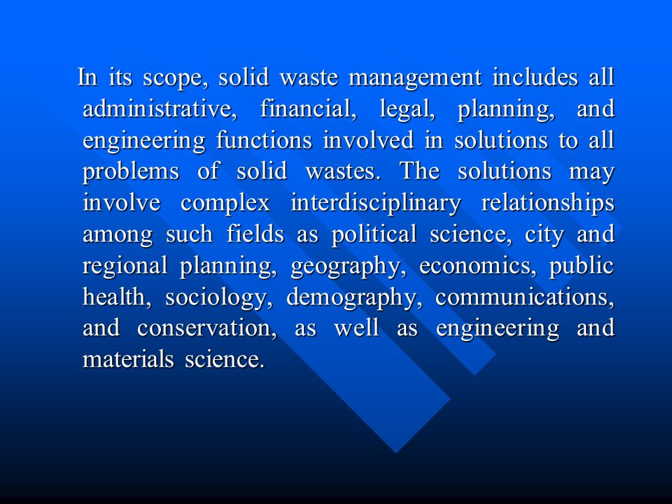 In its scope, solid waste management includes all administrative, financial, legal, planning, and engineering functions involved in solutions to all problems of solid wastes.